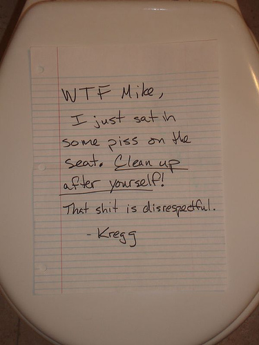 WTF Mike, I just sat in some piss on the seat. Clean up after yourself! That shit is disrespectful. -Kregg